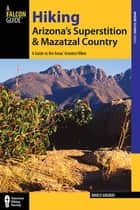 Hiking Arizona's Superstition and Mazatzal Country - A Guide to the Areas' Greatest Hikes ebook by Bruce Grubbs