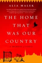 The Home That Was Our Country - A Memoir of Syria ebook by Alia Malek