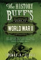 The History Buff's Guide to World War II - Top Ten Rankings of the Best, Worst, Largest, and Most Lethal People and Events of World War II ebook by Thomas R. Flagel