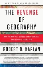The Revenge of Geography - What the Map Tells Us About Coming Conflicts and the Battle Against Fate ebook by