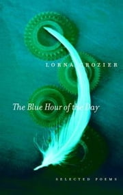 The Blue Hour of the Day - Selected Poems ebook by Lorna Crozier