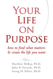 Your Life on Purpose - How to Find What Matters and Create the Life You Want ebook by Matthew McKay, PhD,John P. Forsyth, PhD,Georg H. Eifert, PhD
