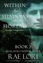Within the Shadows of Mortals ebook by Rae Lori