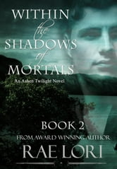 Within the Shadows of Mortals - Ashen Twilight Series, #2 ebook by Rae Lori