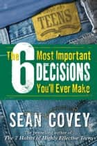 The 6 Most Important Decisions You'll Ever Make ebook by Sean Covey