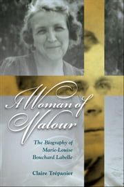 A Woman of Valour: The Biography of Marie-Louise Bouchard Labelle ebook by Claire Trépanier