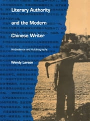 Literary Authority and the Modern Chinese Writer - Ambivalence and Autobiography ebook by Wendy Larson