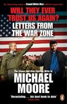 Will They Ever Trust Us Again? - Letters from the War Zone to Michael Moore ebook by Michael Moore