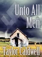 Unto All Men ebook by Taylor Caldwell