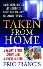 Taken From Home - A Father, a Dark Secret, and a Brutal Murder eBook by Eric Francis