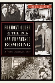 Fremont Older and the 1916 San Francisco Bombing - A Tireless Crusade for Justice ebook by John C. Ralston