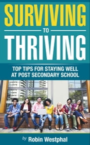 Surviving to Thriving - Top Tips for Staying Well and Post-Secondary School ebook by A. Robin Westphal
