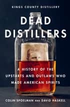 Dead Distillers - A History of the Upstarts and Outlaws Who Made American Spirits ebook by Colin Spoelman, David Haskell