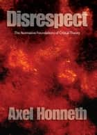 Disrespect - The Normative Foundations of Critical Theory ebook by Axel Honneth