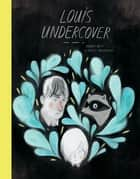 Louis Undercover ebook by Fanny Britt, Isabelle Arsenault