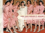 You Can Wear It Again - A Celebration of Bridesmaids' Dresses ebook by Meg Mateo Ilasco