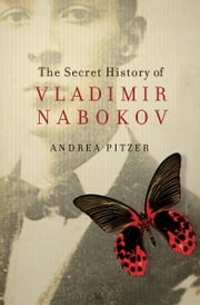 The Secret History of Vladimir Nabokov ebook by Andrea Pitzer