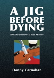 A Jig Before Dying - The First Sweeney & Rose Mystery ebook by Danny Carnahan