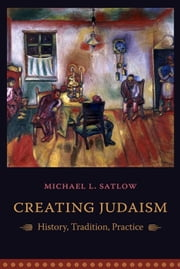 Creating Judaism: History, Tradition, Practice ebook by Satlow, Michael