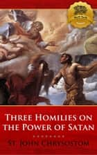 Three Homilies on the Power of Satan ebook by St. John Chrysostom, Wyatt North