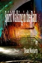 Spirit Walking In The Rain ebook by Dean Moriarty