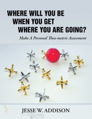 Where Will You Be When You Get Where You Are Going? - Make A Personal Theo-metric Assessment ebook by Jesse W. Addison