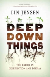 Deep Down Things - The Earth in Celebration and Dismay ebook by Lin Jensen