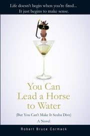 You Can Lead a Horse to Water (But You Can't Make It Scuba Dive) - A Novel ebook by Robert Bruce Cormack