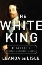 The White King - Charles I, Traitor, Murderer, Martyr ebook by Leanda de Lisle