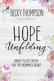 Hope Unfolding - Grace-Filled Truth for the Momma's Heart ebook by Becky Thompson
