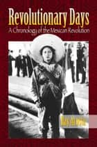 Revolutionary Days: A Chronology of the Mexican Revolution ebook by Ray Acosta