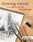 Drawing Nature for the Absolute Beginner ebook by Mark Willenbrink,Mary Willenbrink