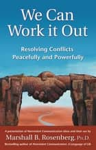 We Can Work It Out - Resolving Conflicts Peacefully and Powerfully ebook by Marshall B. Rosenberg