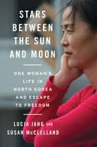 Stars Between the Sun and Moon: One Woman's Life in North Korea and Escape to Freedom ebook by Lucia Jang, Susan McClelland
