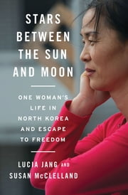 Stars Between the Sun and Moon: One Woman's Life in North Korea and Escape to Freedom ebook by Lucia Jang,Susan McClelland