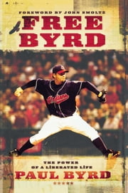 Free Byrd - The Power of a Liberated Life ebook by Paul Byrd,John Smoltz