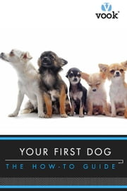 Your First Dog: The How-To Guide ebook by Vook