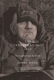 The Irresponsible Self - On Laughter and the Novel ebook by James Wood