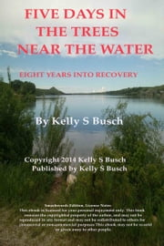 Five Days In The Trees Near The Water: Eight Years Into Recovery ebook by Kelly S. Busch