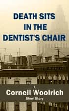 Death Sits in the Dentist's Chair ebook by Cornell Woolrich