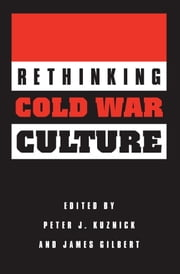 Rethinking Cold War Culture ebook by Peter J. Kuznick,James Gilbert