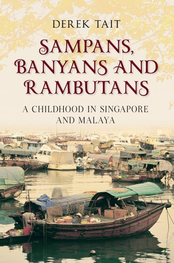 Sampans, Banyans and Rambutans - A Childhood in Singapore and Malaya ebook by Derek Tait