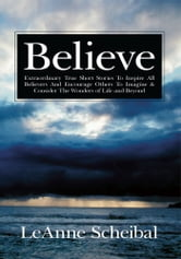 Believe - Extraordinary True Short Stories To Inspire All Believers And Encourage Others To Imagine & Consider The Wonders of Life and Beyond ebook by LeAnne Scheibal