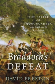 Braddocks Defeat: The Battle of the Monongahela and the Road to Revolution ebook by David L. Preston