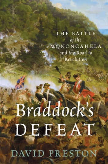 Braddock's Defeat - The Battle of the Monongahela and the Road to Revolution ebook by David L. Preston