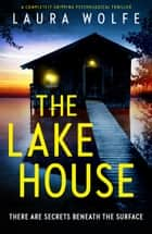 The Lake House - A completely gripping psychological thriller ebook by Laura Wolfe