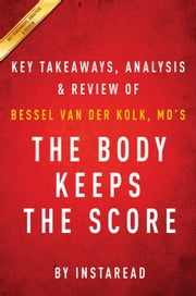 The Body Keeps the Score - Brain, Mind, and Body in the Healing of Trauma by Bessel van der Kolk, MD | Key Takeaways, Analysis & Review ebook by Instaread