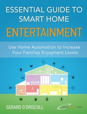 Essential Guide to Smart Home Entertainment - Use Smart Homes to Increase Your Families Enjoyment Levels ebook by Gerard O'Driscoll
