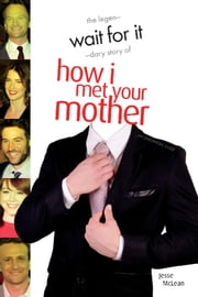 Wait For It - The Legendary Story of How I Met Your Mother ebook by Jesse McLean