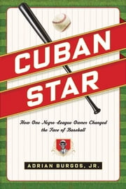 Cuban Star - How One Negro-League Owner Changed the Face of Baseball ebook by Adrian Burgos